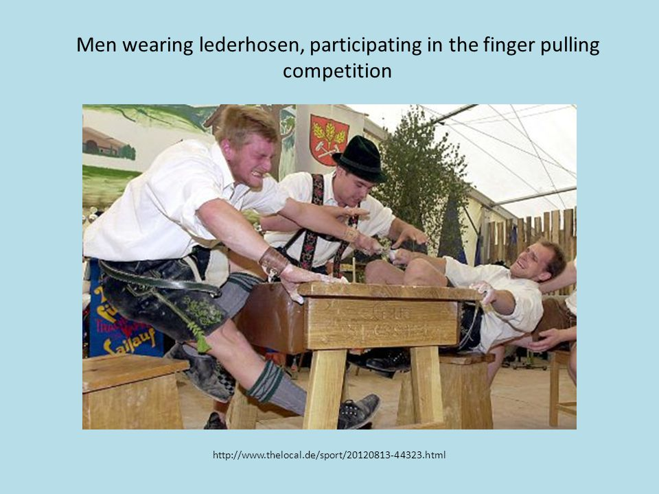 http://www.thelocal.de/sport/20120813-44323.html Men wearing lederhosen, participating in the finger pulling competition