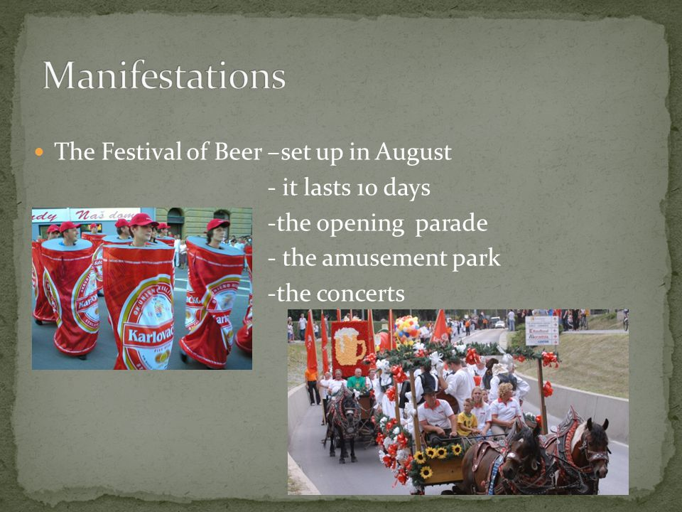 The Festival of Beer –set up in August - it lasts 10 days -the opening parade - the amusement park -the concerts