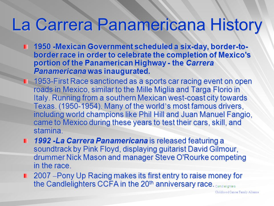La Carrera Panamericana History 1950 -Mexican Government scheduled a six-day, border-to- border race in order to celebrate the completion of Mexico s portion of the Panamerican Highway - the Carrera Panamericana was inaugurated.