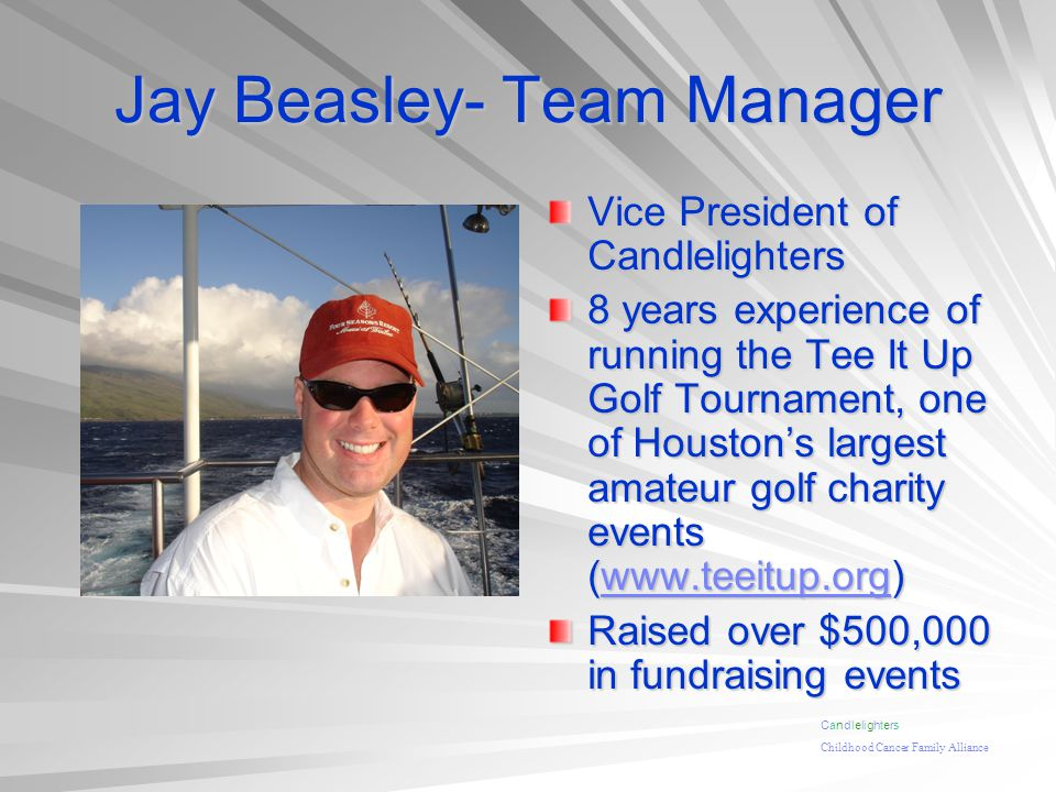 Jay Beasley- Team Manager Vice President of Candlelighters 8 years experience of running the Tee It Up Golf Tournament, one of Houstons largest amateur golf charity events (www.teeitup.org) www.teeitup.org Raised over $500,000 in fundraising events Candlelighters Childhood Cancer Family Alliance