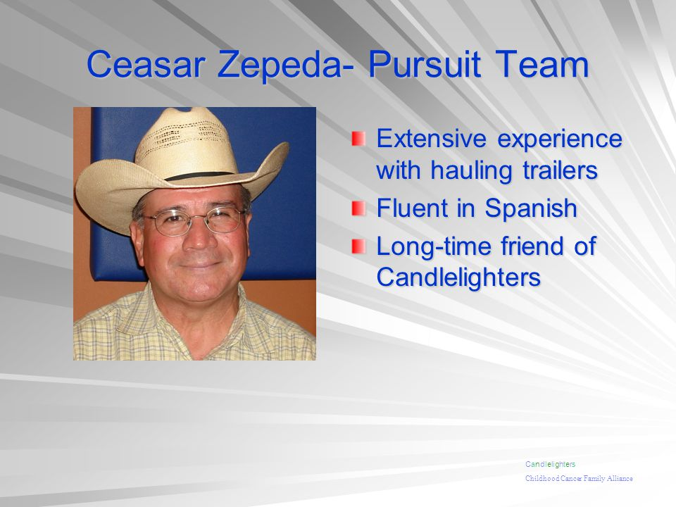 Ceasar Zepeda- Pursuit Team Extensive experience with hauling trailers Fluent in Spanish Long-time friend of Candlelighters Candlelighters Childhood Cancer Family Alliance