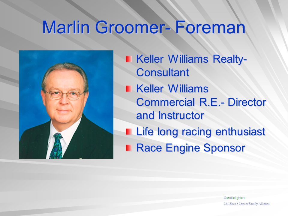 Marlin Groomer- Foreman Keller Williams Realty- Consultant Keller Williams Commercial R.E.- Director and Instructor Life long racing enthusiast Race Engine Sponsor Candlelighters Childhood Cancer Family Alliance