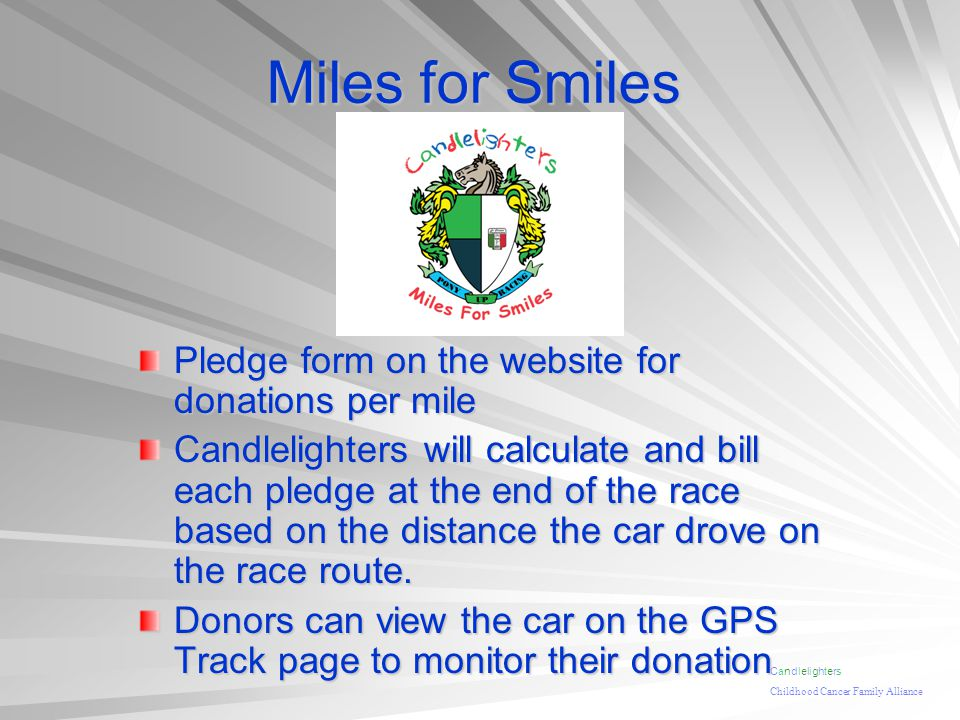 Miles for Smiles Pledge form on the website for donations per mile Candlelighters will calculate and bill each pledge at the end of the race based on the distance the car drove on the race route.
