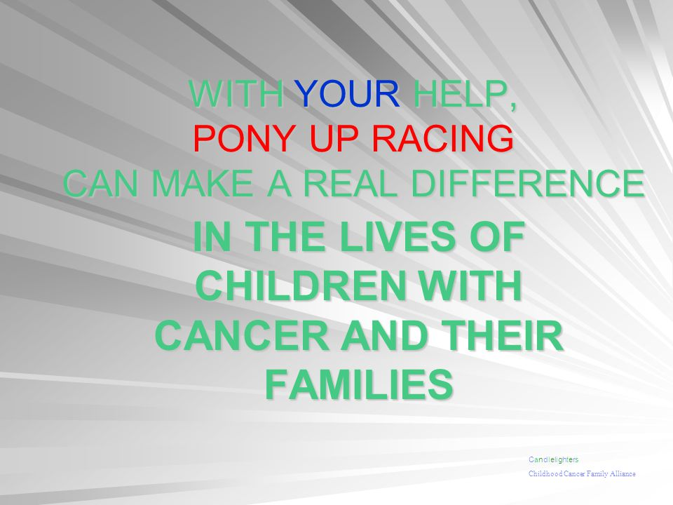 WITH YOUR HELP, PONY UP RACING CAN MAKE A REAL DIFFERENCE IN THE LIVES OF CHILDREN WITH CANCER AND THEIR FAMILIES Candlelighters Childhood Cancer Family Alliance
