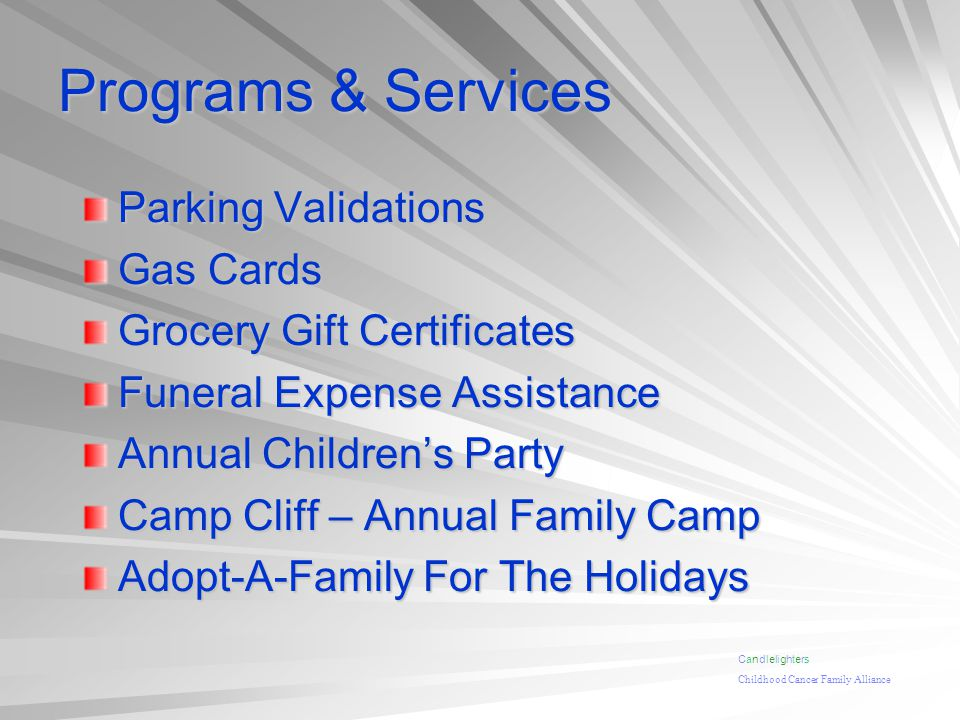 Programs & Services Parking Validations Gas Cards Grocery Gift Certificates Funeral Expense Assistance Annual Childrens Party Camp Cliff – Annual Family Camp Adopt-A-Family For The Holidays Candlelighters Childhood Cancer Family Alliance