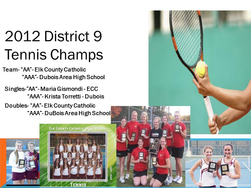 2012 District 9 Tennis Champs Team- AA- Elk County Catholic AAA - Dubois Area High School Singles-AA- Maria Gismondi - ECC AAA- Krista Torretti - Dubois Doubles- AA- Elk County Catholic AAA- DuBois Area High School