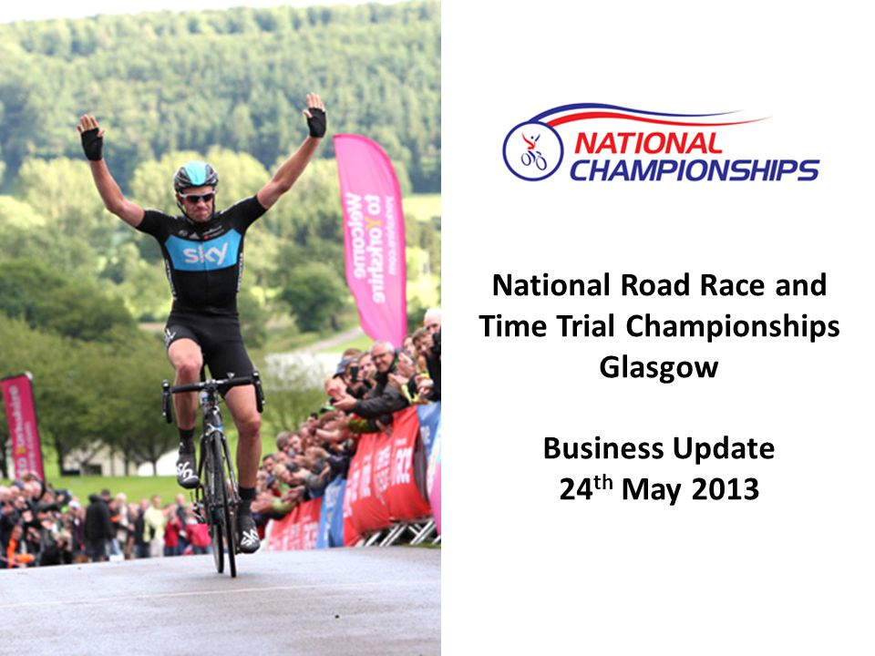 National Road Race and Time Trial Championships Glasgow Business Update 24 th May 2013