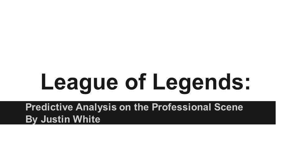 League of Legends: Predictive Analysis on the Professional Scene By Justin White