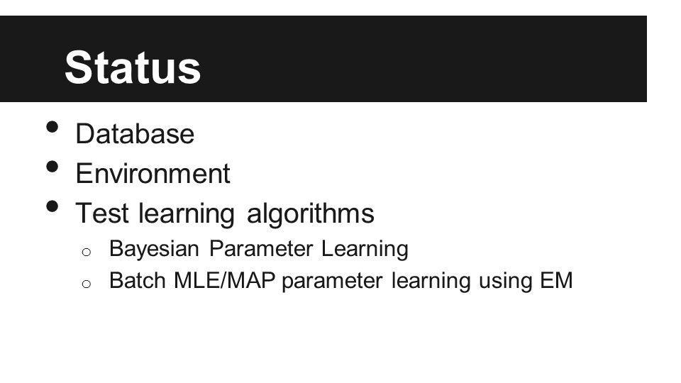 Status Database Environment Test learning algorithms o Bayesian Parameter Learning o Batch MLE/MAP parameter learning using EM