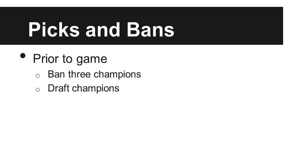 Picks and Bans Prior to game o Ban three champions o Draft champions
