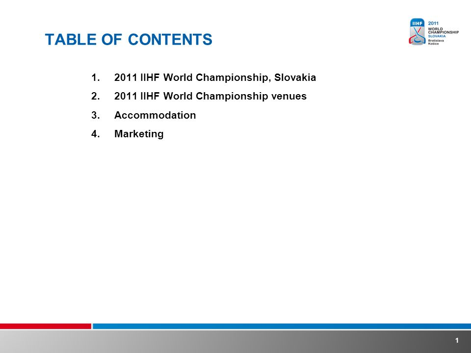1 TABLE OF CONTENTS 1.2011 IIHF World Championship, Slovakia 2.2011 IIHF World Championship venues 3.Accommodation 4.Marketing