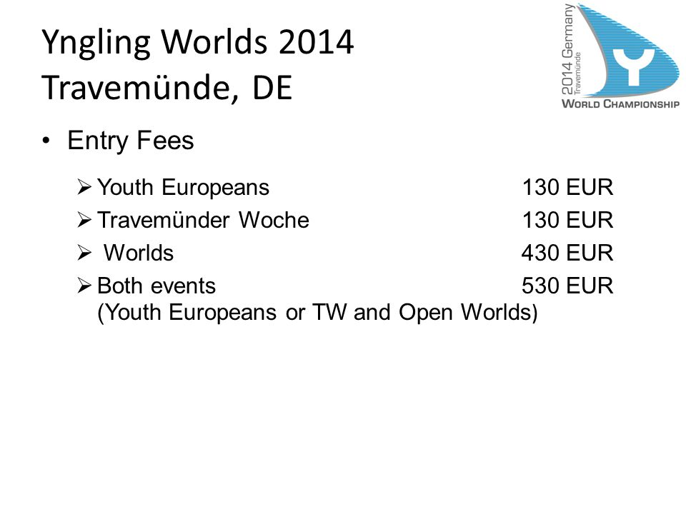 Yngling Worlds 2014 Travemünde, DE Entry Fees Youth Europeans130 EUR Travemünder Woche130 EUR Worlds 430 EUR Both events 530 EUR (Youth Europeans or TW and Open Worlds )