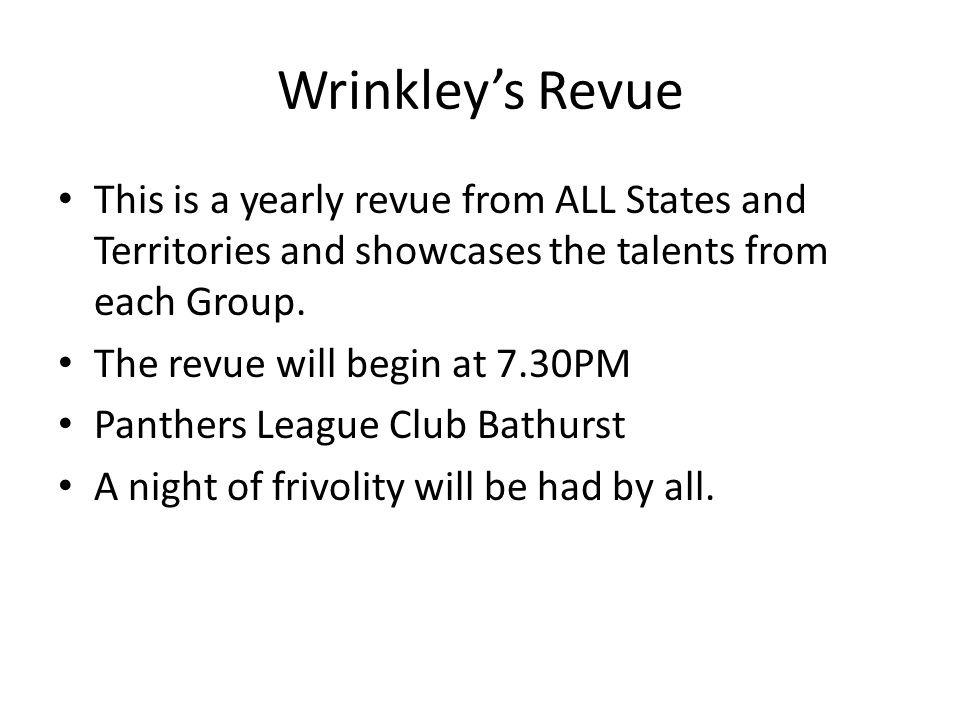 Wrinkleys Revue This is a yearly revue from ALL States and Territories and showcases the talents from each Group.