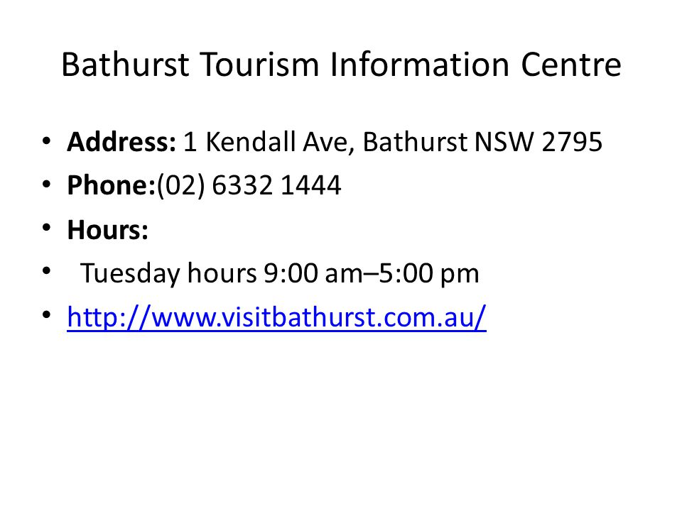 Bathurst Tourism Information Centre Address: 1 Kendall Ave, Bathurst NSW 2795 Phone:(02) Hours: Tuesday hours 9:00 am–5:00 pm
