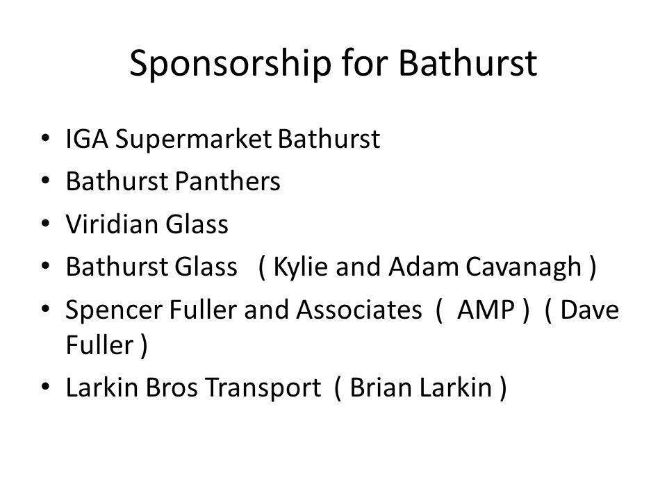 Sponsorship for Bathurst IGA Supermarket Bathurst Bathurst Panthers Viridian Glass Bathurst Glass ( Kylie and Adam Cavanagh ) Spencer Fuller and Associates ( AMP ) ( Dave Fuller ) Larkin Bros Transport ( Brian Larkin )