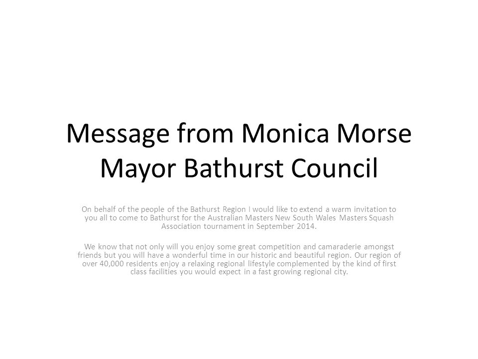 Message from Monica Morse Mayor Bathurst Council On behalf of the people of the Bathurst Region I would like to extend a warm invitation to you all to come to Bathurst for the Australian Masters New South Wales Masters Squash Association tournament in September 2014.