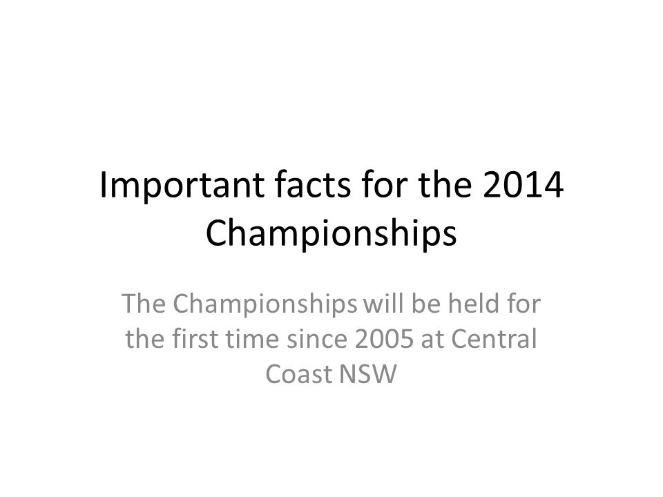 Important facts for the 2014 Championships The Championships will be held for the first time since 2005 at Central Coast NSW