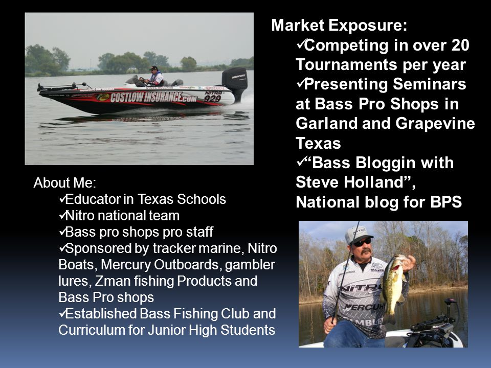 Market Exposure: Competing in over 20 Tournaments per year Presenting Seminars at Bass Pro Shops in Garland and Grapevine Texas Bass Bloggin with Steve Holland, National blog for BPS About Me: Educator in Texas Schools Nitro national team Bass pro shops pro staff Sponsored by tracker marine, Nitro Boats, Mercury Outboards, gambler lures, Zman fishing Products and Bass Pro shops Established Bass Fishing Club and Curriculum for Junior High Students