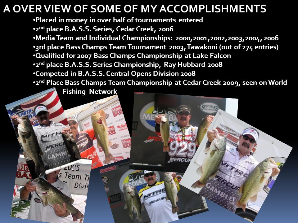A OVER VIEW OF SOME OF MY ACCOMPLISHMENTS Placed in money in over half of tournaments entered 2 nd place B.A.S.S.