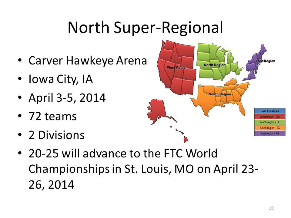 North Super-Regional Carver Hawkeye Arena Iowa City, IA April 3-5, 2014 72 teams 2 Divisions 20-25 will advance to the FTC World Championships in St.