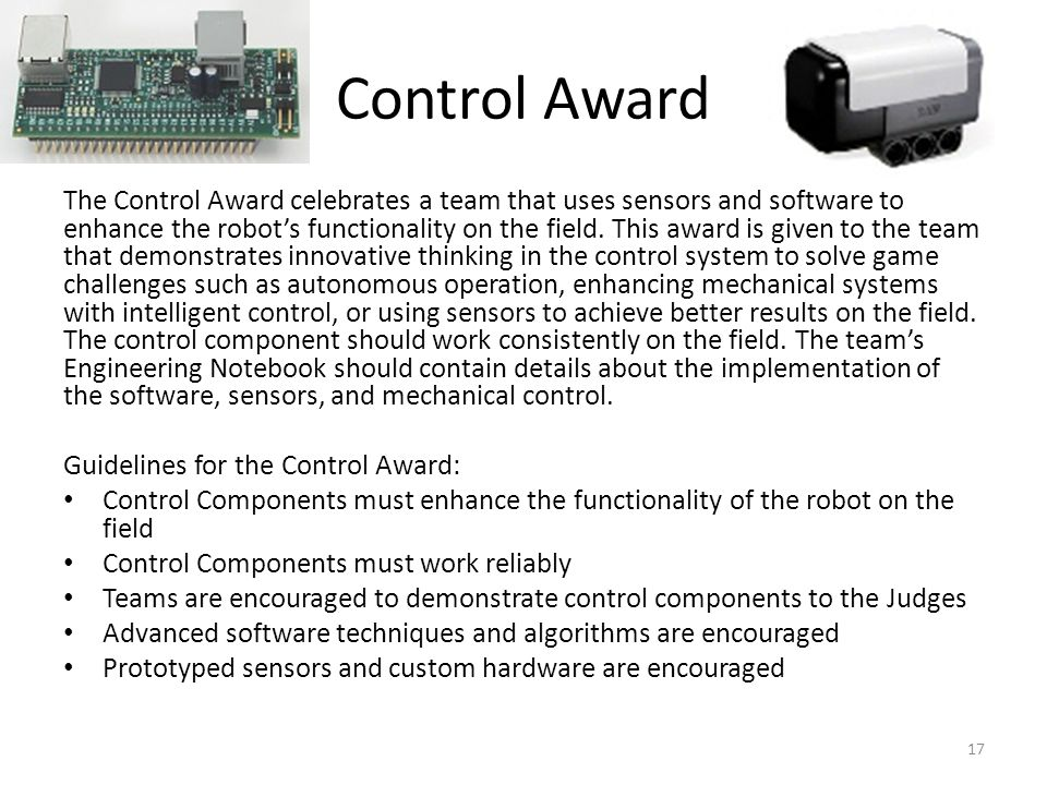 Control Award The Control Award celebrates a team that uses sensors and software to enhance the robots functionality on the field. This award is given