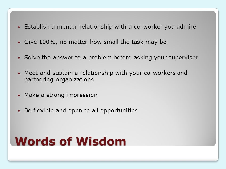 Words of Wisdom Establish a mentor relationship with a co-worker you admire Give 100%, no matter how small the task may be Solve the answer to a problem before asking your supervisor Meet and sustain a relationship with your co-workers and partnering organizations Make a strong impression Be flexible and open to all opportunities