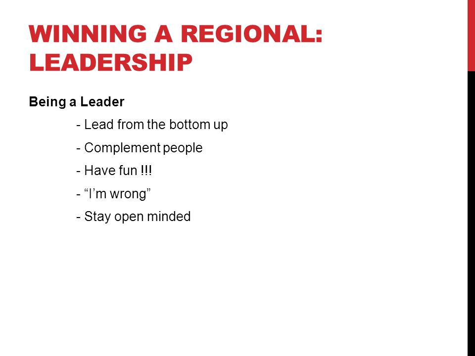 WINNING A REGIONAL: LEADERSHIP Being a Leader - Lead from the bottom up - Complement people - Have fun !!! - Im wrong - Stay open minded
