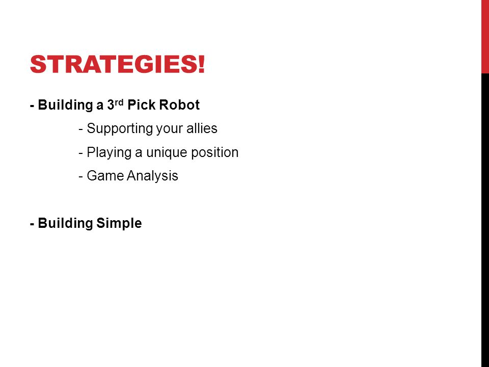 STRATEGIES! - Building a 3 rd Pick Robot - Supporting your allies - Playing a unique position - Game Analysis - Building Simple
