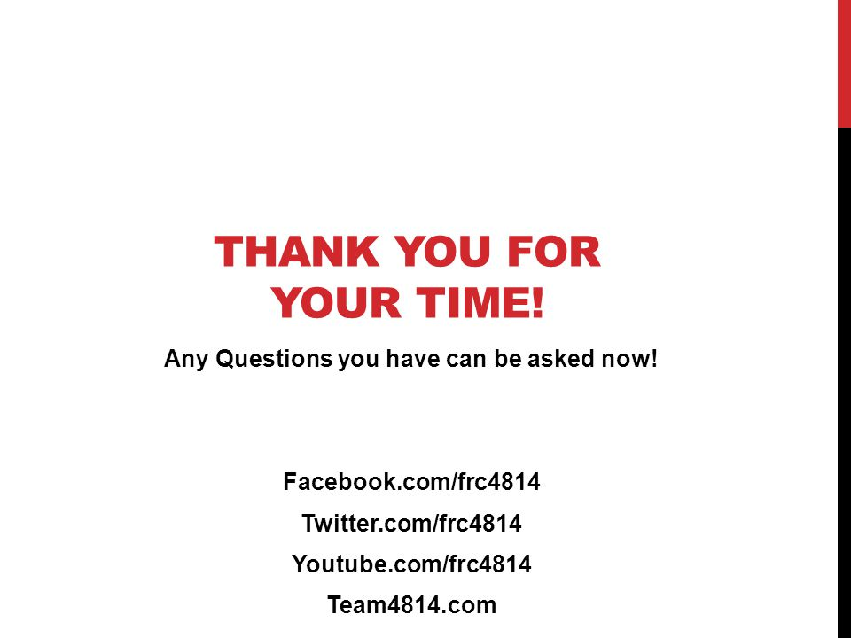 THANK YOU FOR YOUR TIME! Any Questions you have can be asked now! Facebook.com/frc4814 Twitter.com/frc4814 Youtube.com/frc4814 Team4814.com