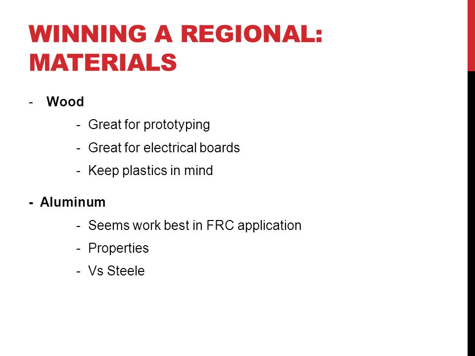 WINNING A REGIONAL: MATERIALS -Wood - Great for prototyping - Great for electrical boards - Keep plastics in mind - Aluminum - Seems work best in FRC application - Properties - Vs Steele