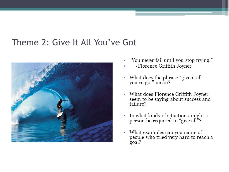 Theme 2: Give It All Youve Got You never fail until you stop trying.