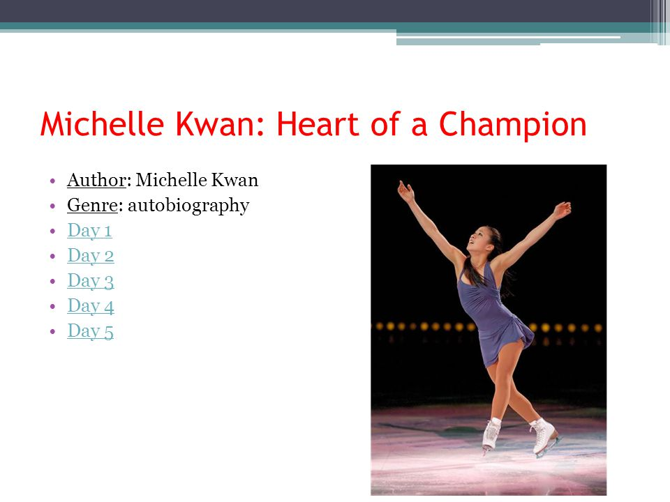 Michelle Kwan: Heart of a Champion Author: Michelle Kwan Genre: autobiography Day 1 Day 2 Day 3 Day 4 Day 5