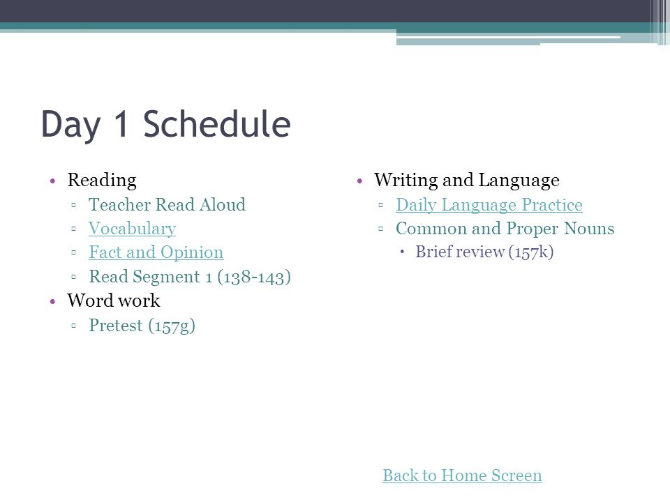Day 1 Schedule Reading Teacher Read Aloud Vocabulary Fact and Opinion Read Segment 1 (138-143) Word work Pretest (157g) Writing and Language Daily Language Practice Common and Proper Nouns Brief review (157k) Back to Home Screen