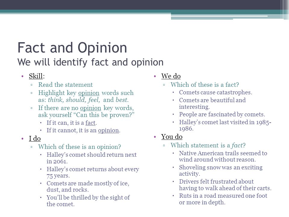 Fact and Opinion We will identify fact and opinion Skill: Read the statement Highlight key opinion words such as: think, should, feel, and best.
