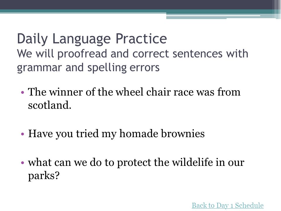 Daily Language Practice We will proofread and correct sentences with grammar and spelling errors The winner of the wheel chair race was from scotland.