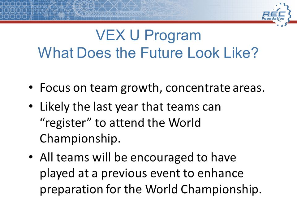 VEX U Program What Does the Future Look Like. Focus on team growth, concentrate areas.