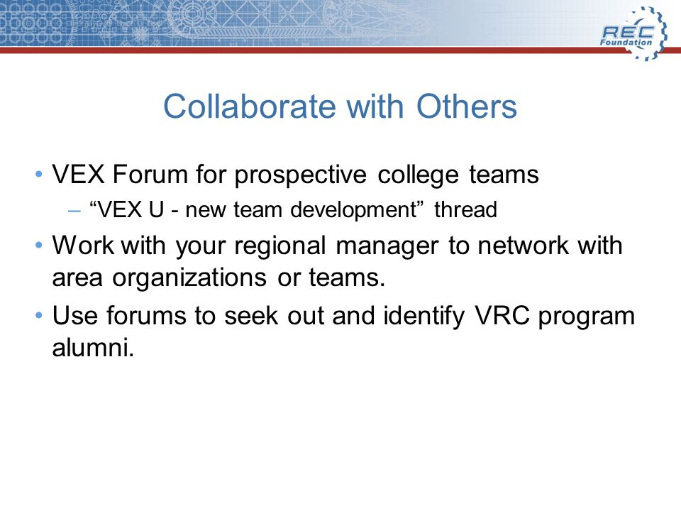 Collaborate with Others VEX Forum for prospective college teams –VEX U - new team development thread Work with your regional manager to network with area organizations or teams.