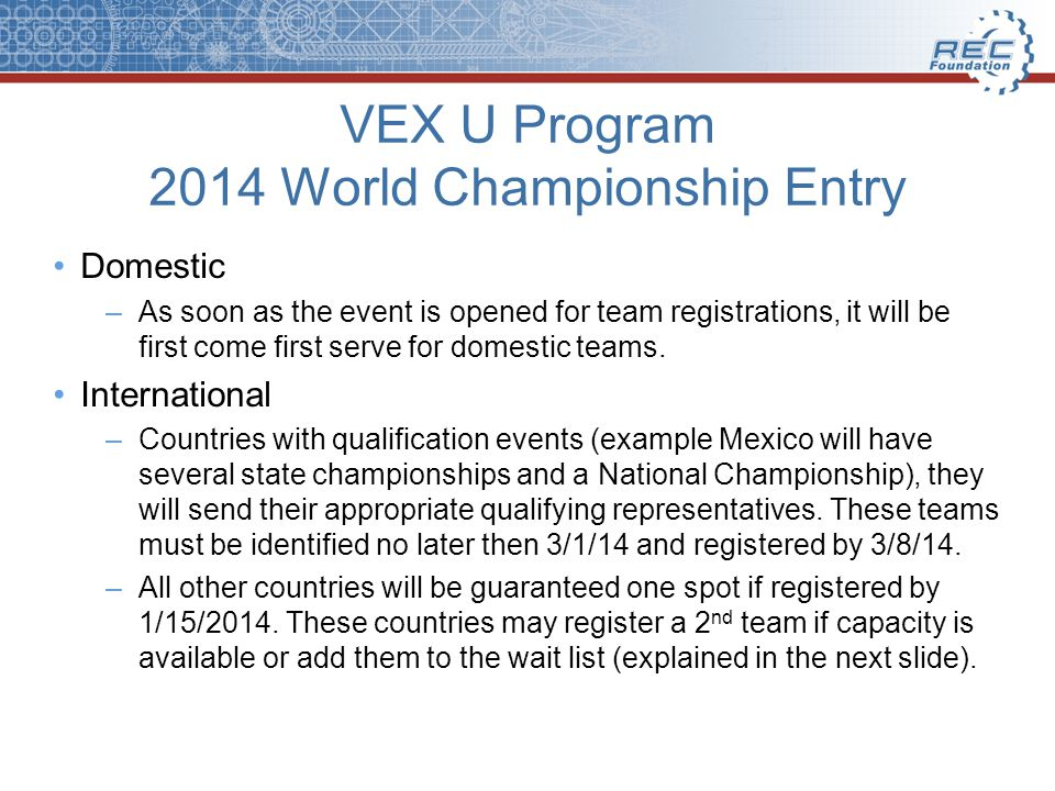 VEX U Program 2014 World Championship Entry Domestic –As soon as the event is opened for team registrations, it will be first come first serve for domestic teams.