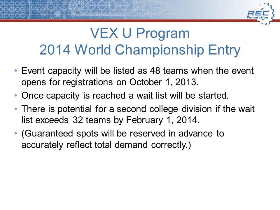 VEX U Program 2014 World Championship Entry Event capacity will be listed as 48 teams when the event opens for registrations on October 1, 2013.