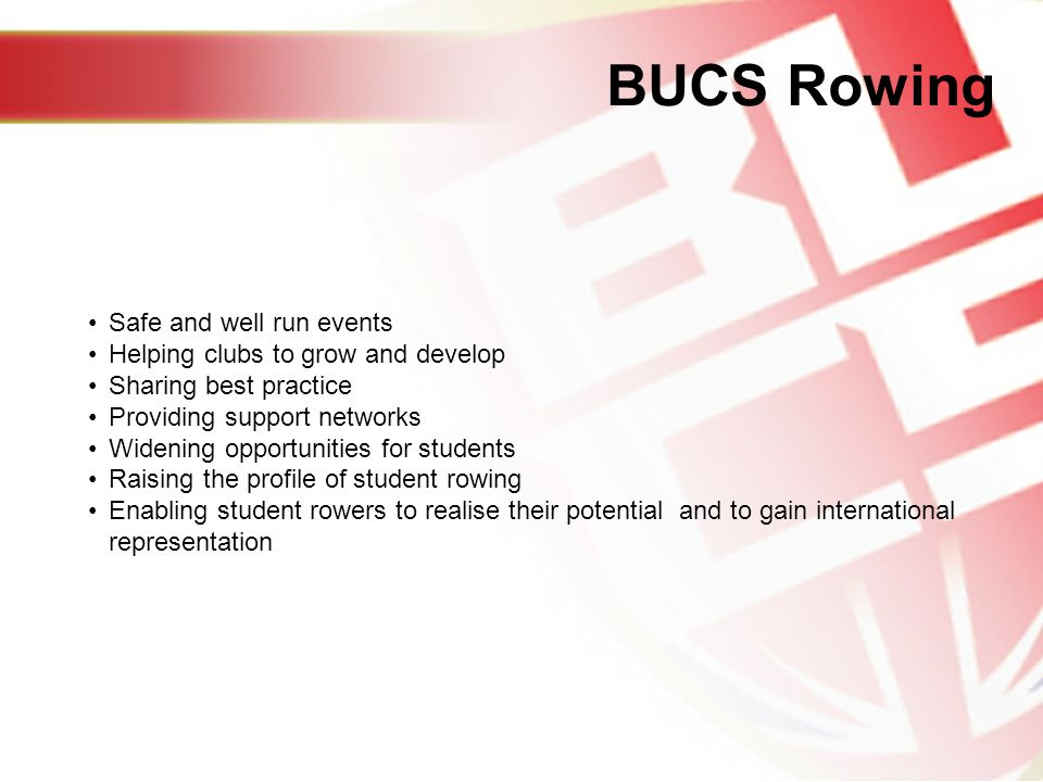 BUCS Rowing Safe and well run events Helping clubs to grow and develop Sharing best practice Providing support networks Widening opportunities for students Raising the profile of student rowing Enabling student rowers to realise their potential and to gain international representation