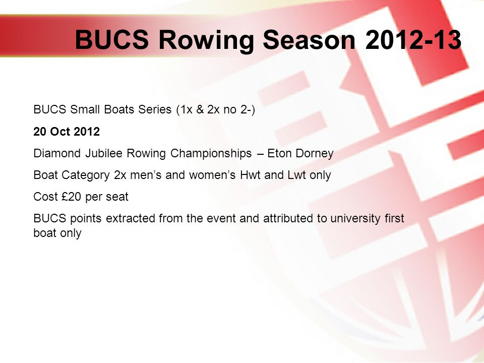 BUCS Rowing Season BUCS Small Boats Series (1x & 2x no 2-) 20 Oct 2012 Diamond Jubilee Rowing Championships – Eton Dorney Boat Category 2x mens and womens Hwt and Lwt only Cost £20 per seat BUCS points extracted from the event and attributed to university first boat only