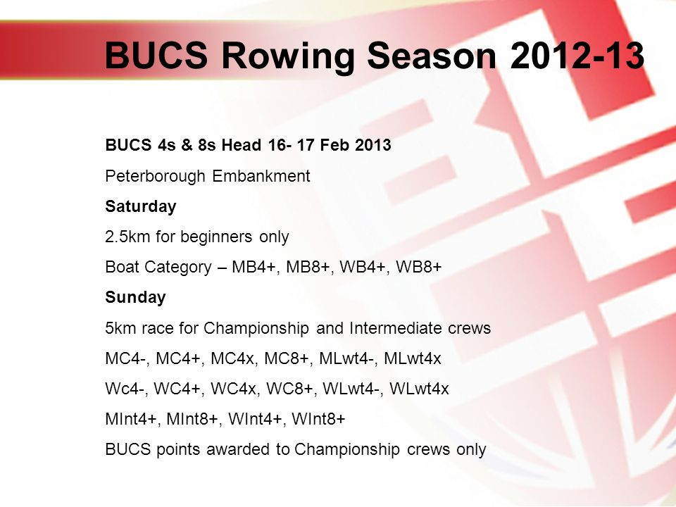 BUCS 4s & 8s Head Feb 2013 Peterborough Embankment Saturday 2.5km for beginners only Boat Category – MB4+, MB8+, WB4+, WB8+ Sunday 5km race for Championship and Intermediate crews MC4-, MC4+, MC4x, MC8+, MLwt4-, MLwt4x Wc4-, WC4+, WC4x, WC8+, WLwt4-, WLwt4x MInt4+, MInt8+, WInt4+, WInt8+ BUCS points awarded to Championship crews only BUCS Rowing Season