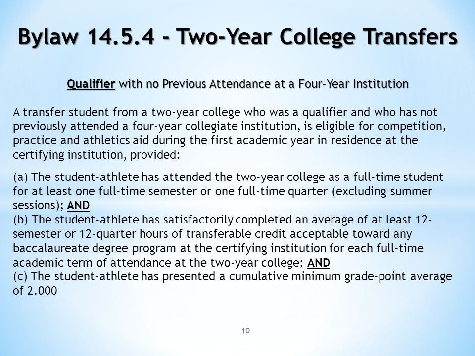 10 Bylaw 14.5.4 - Two-Year College Transfers Qualifier with no Previous Attendance at a Four-Year Institution A transfer student from a two-year college who was a qualifier and who has not previously attended a four-year collegiate institution, is eligible for competition, practice and athletics aid during the first academic year in residence at the certifying institution, provided: (a) The student-athlete has attended the two-year college as a full-time student for at least one full-time semester or one full-time quarter (excluding summer sessions); AND (b) The student-athlete has satisfactorily completed an average of at least 12- semester or 12-quarter hours of transferable credit acceptable toward any baccalaureate degree program at the certifying institution for each full-time academic term of attendance at the two-year college; AND (c) The student-athlete has presented a cumulative minimum grade-point average of 2.000