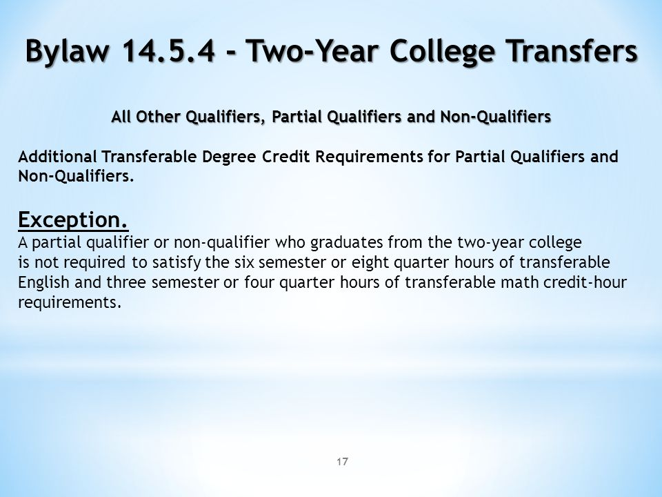 17 Bylaw 14.5.4 - Two-Year College Transfers All Other Qualifiers, Partial Qualifiers and Non-Qualifiers Additional Transferable Degree Credit Requirements for Partial Qualifiers and Non-Qualifiers.