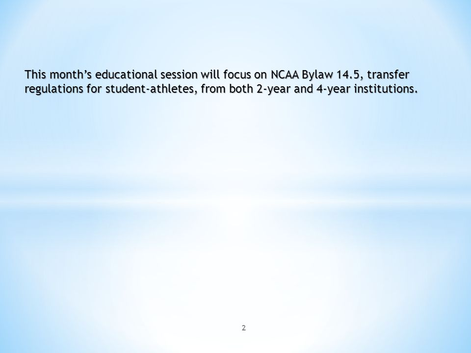 2 This months educational session will focus on NCAA Bylaw 14.5, transfer regulations for student-athletes, from both 2-year and 4-year institutions.