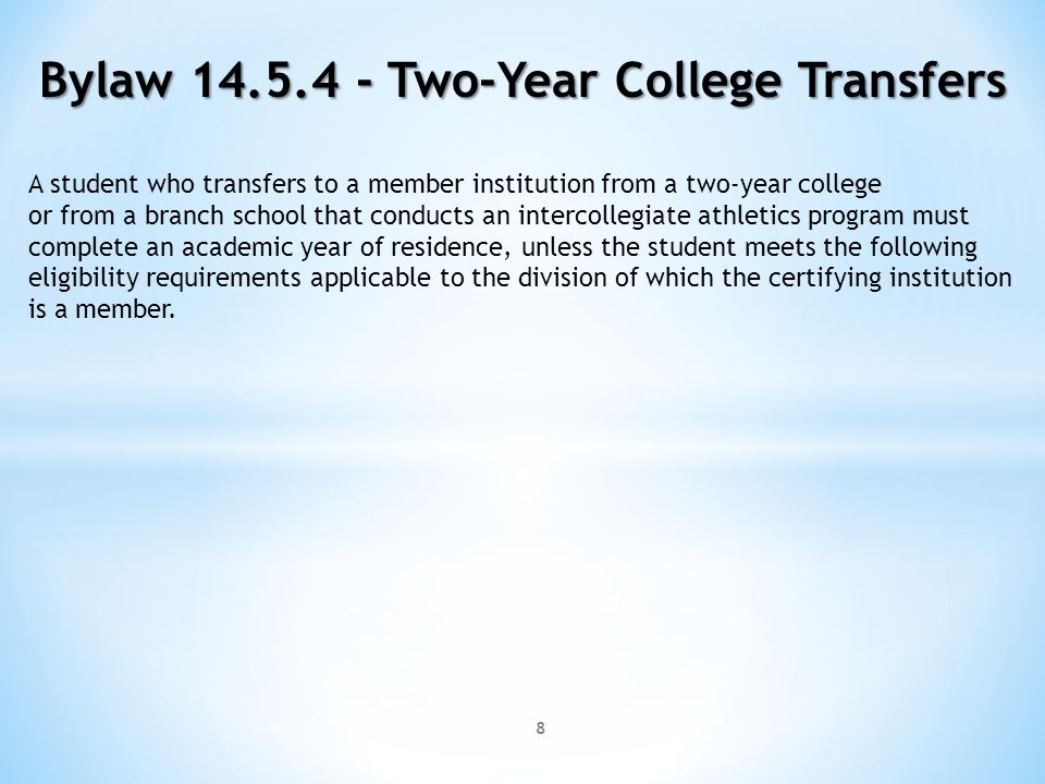 8 A student who transfers to a member institution from a two-year college or from a branch school that conducts an intercollegiate athletics program must complete an academic year of residence, unless the student meets the following eligibility requirements applicable to the division of which the certifying institution is a member.