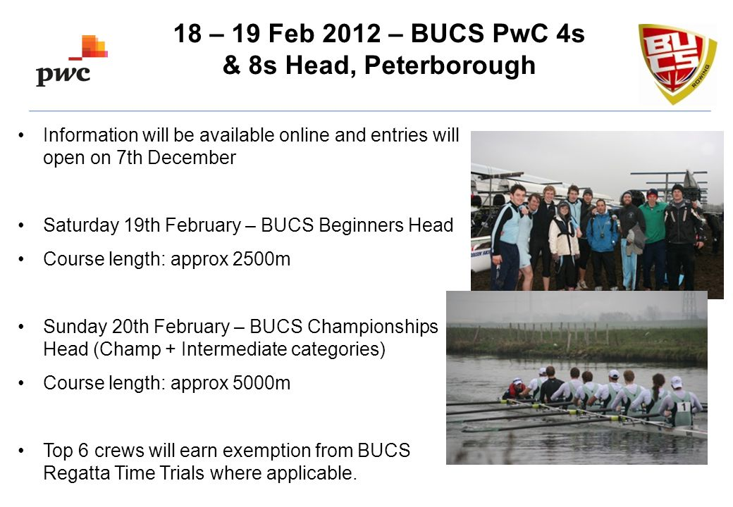 Information will be available online and entries will open on 7th December Saturday 19th February – BUCS Beginners Head Course length: approx 2500m Sunday 20th February – BUCS Championships Head (Champ + Intermediate categories) Course length: approx 5000m Top 6 crews will earn exemption from BUCS Regatta Time Trials where applicable.