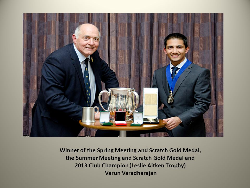 Winner of the Spring Meeting and Scratch Gold Medal, the Summer Meeting and Scratch Gold Medal and 2013 Club Champion (Leslie Aitken Trophy) Varun Var