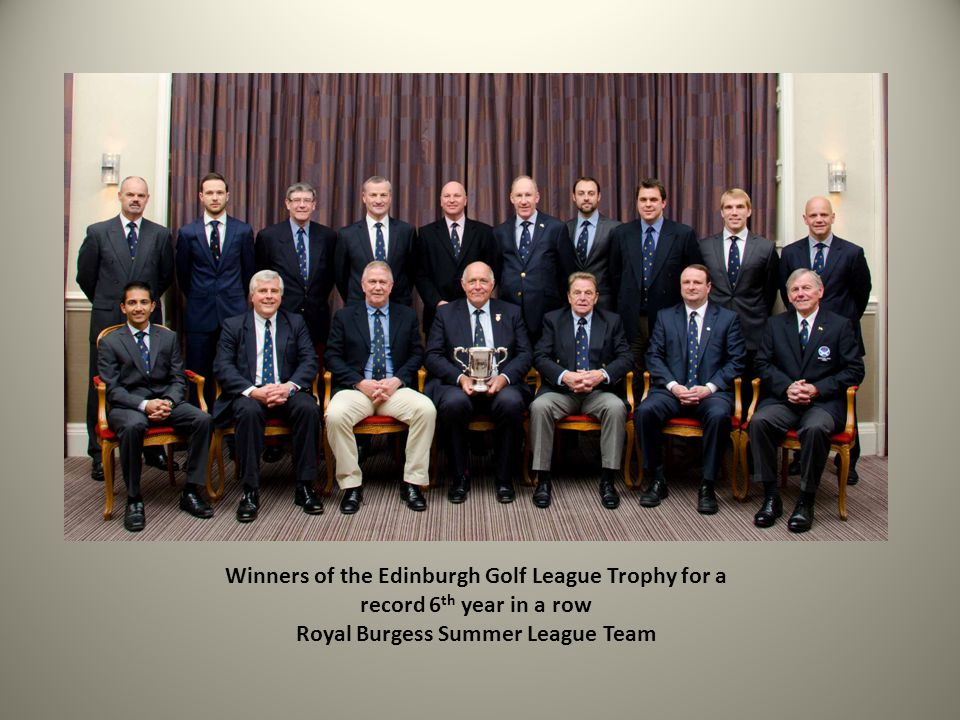 Winners of the Edinburgh Golf League Trophy for a record 6 th year in a row Royal Burgess Summer League Team