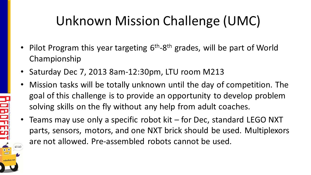 Pilot Program this year targeting 6 th -8 th grades, will be part of World Championship Saturday Dec 7, 2013 8am-12:30pm, LTU room M213 Mission tasks will be totally unknown until the day of competition.